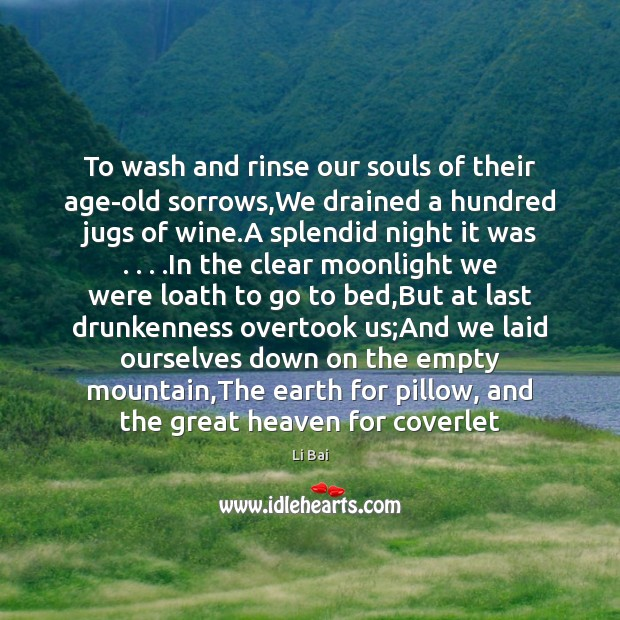 To wash and rinse our souls of their age-old sorrows,We drained Li Bai Picture Quote