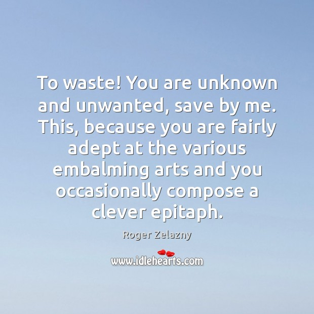 Image, To waste! You are unknown and unwanted, save by me. This, because
