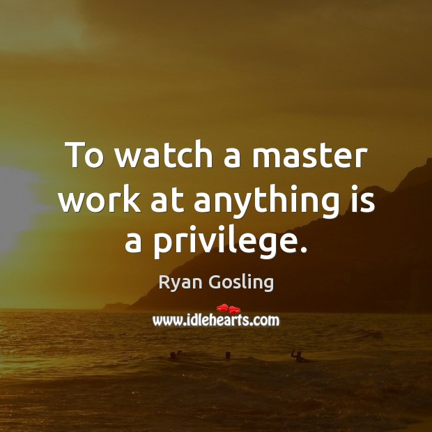 To watch a master work at anything is a privilege. Ryan Gosling Picture Quote
