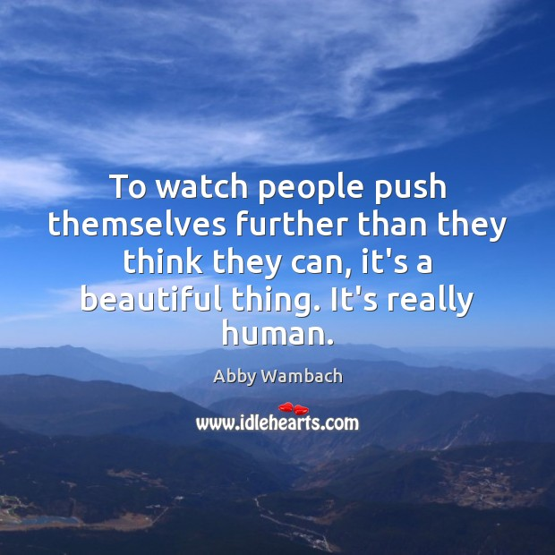 Image, To watch people push themselves further than they think they can, it's