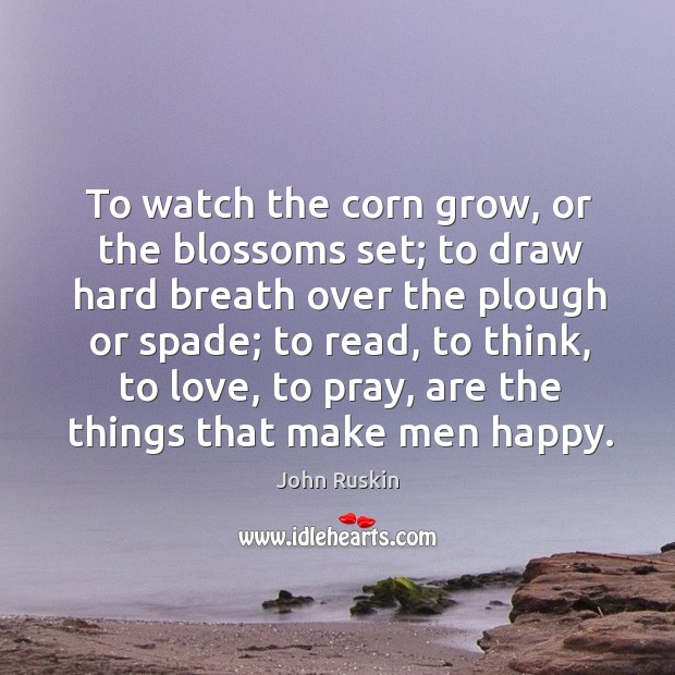 Image, To watch the corn grow, or the blossoms set; to draw hard breath over the plough or spade;
