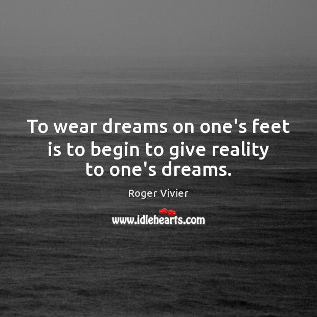 To wear dreams on one's feet is to begin to give reality to one's dreams. Image
