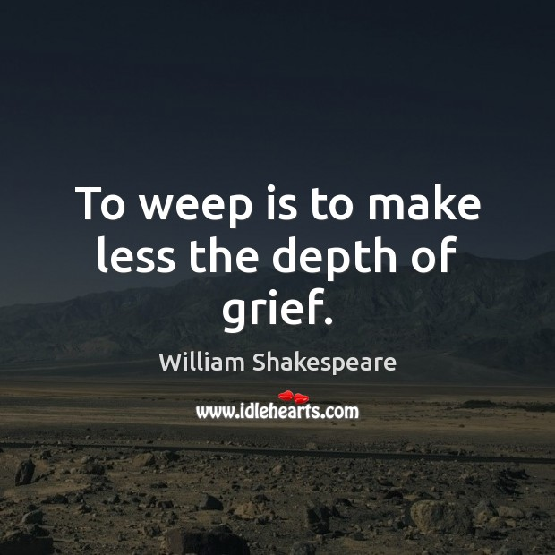 To weep is to make less the depth of grief. Image