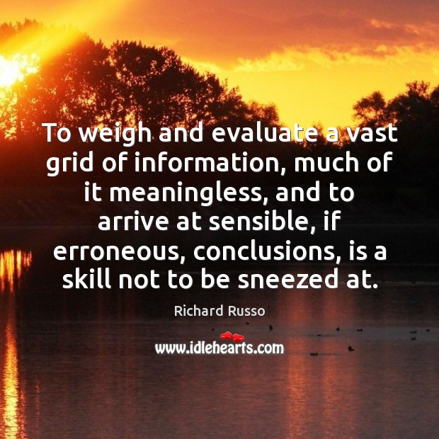 To weigh and evaluate a vast grid of information, much of it Richard Russo Picture Quote