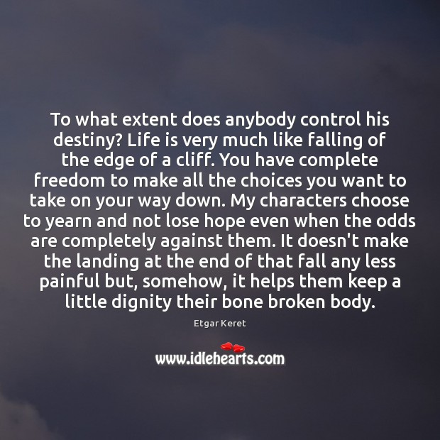 To what extent does anybody control his destiny? Life is very much Etgar Keret Picture Quote