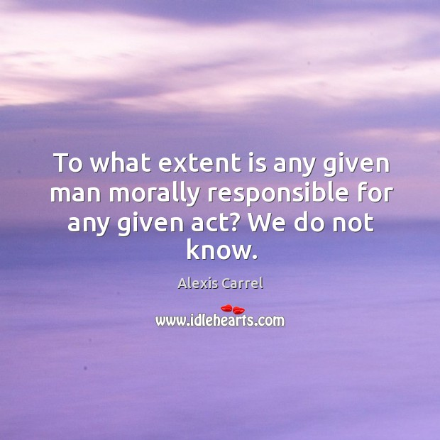 To what extent is any given man morally responsible for any given act? we do not know. Image