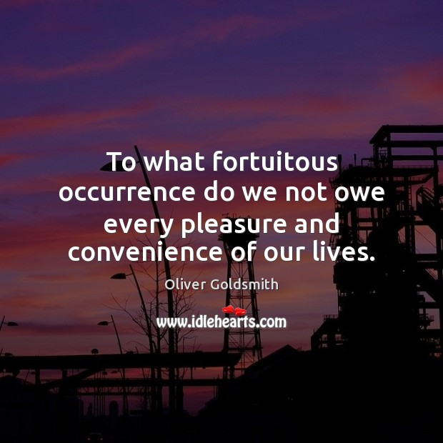 To what fortuitous occurrence do we not owe every pleasure and convenience of our lives. Image