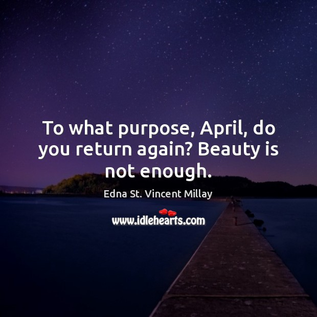 To what purpose, April, do you return again? Beauty is not enough. Edna St. Vincent Millay Picture Quote