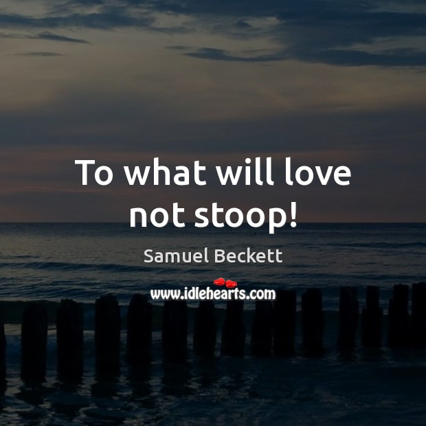To what will love not stoop! Samuel Beckett Picture Quote