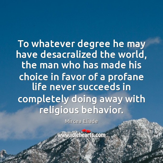To whatever degree he may have desacralized the world, the man who Mircea Eliade Picture Quote