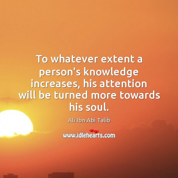 To whatever extent a person's knowledge increases, his attention will be turned Ali Ibn Abi Talib Picture Quote
