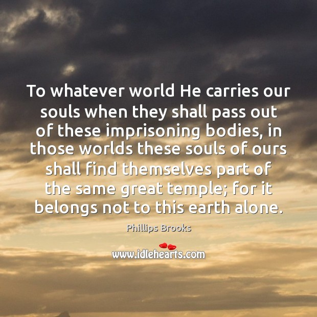 To whatever world He carries our souls when they shall pass out Image