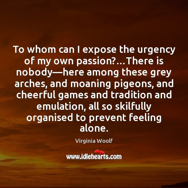 Image, To whom can I expose the urgency of my own passion?…There