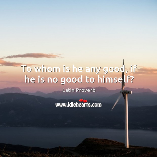 Image, To whom is he any good, if he is no good to himself?