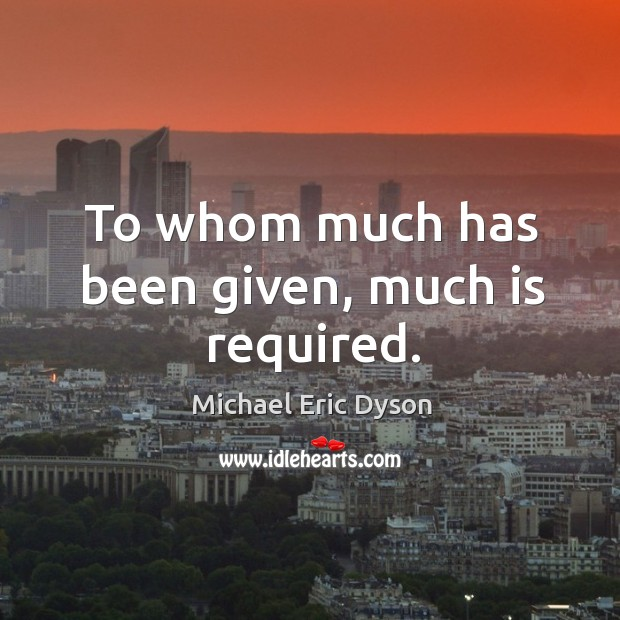 To whom much has been given, much is required. Michael Eric Dyson Picture Quote