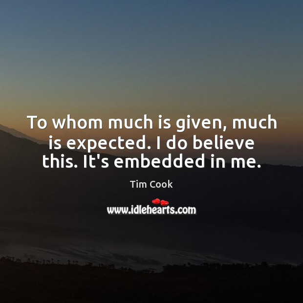 To whom much is given, much is expected. I do believe this. It's embedded in me. Image
