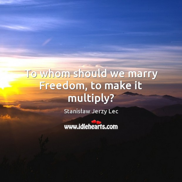 To whom should we marry Freedom, to make it multiply? Stanisław Jerzy Lec Picture Quote