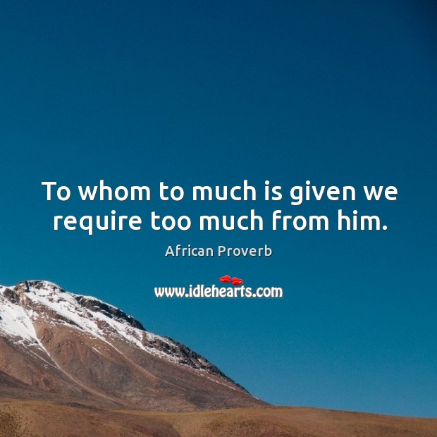 Image, To whom to much is given we require too much from him.