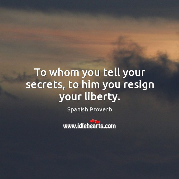 Image, To whom you tell your secrets, to him you resign your liberty.