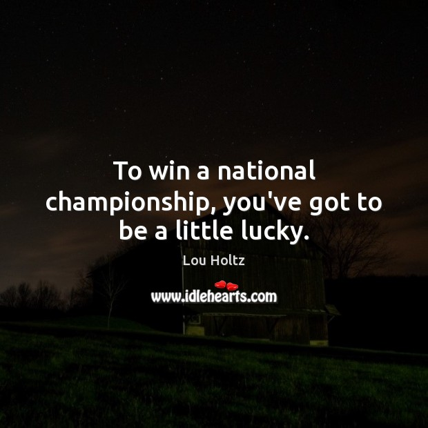 To win a national championship, you've got to be a little lucky. Lou Holtz Picture Quote