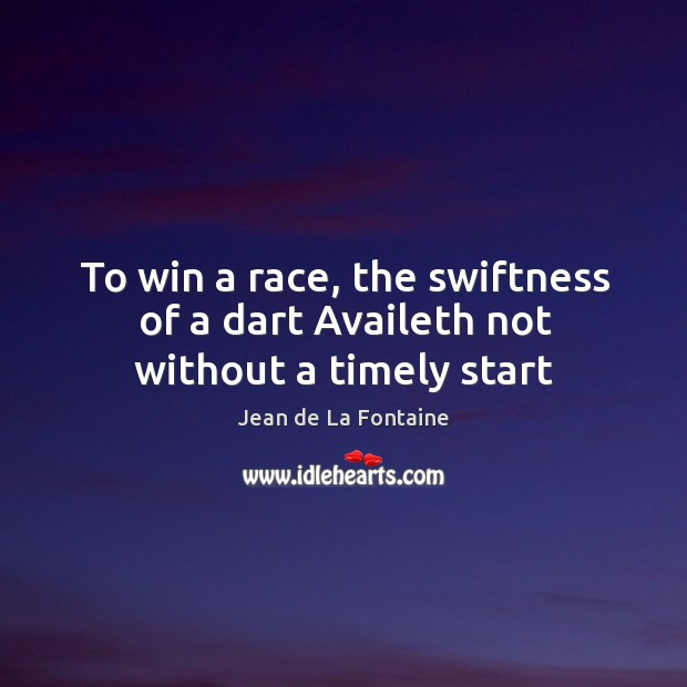 To win a race, the swiftness of a dart Availeth not without a timely start Image