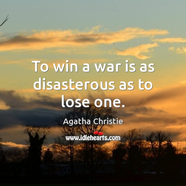 Image, To win a war is as disasterous as to lose one.