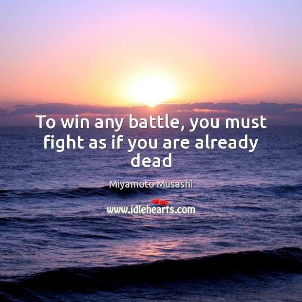 To win any battle, you must fight as if you are already dead Image