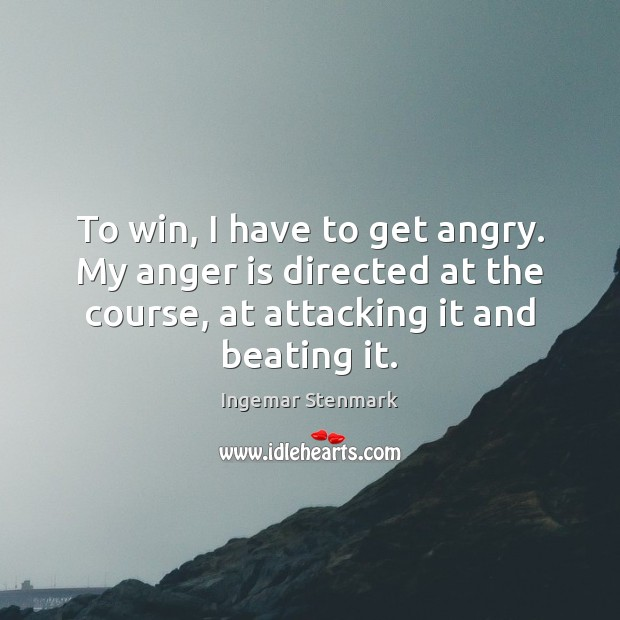 To win, I have to get angry. My anger is directed at Anger Quotes Image
