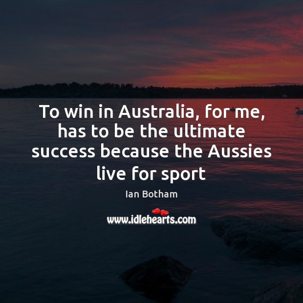 Ian Botham Picture Quote image saying: To win in Australia, for me, has to be the ultimate success