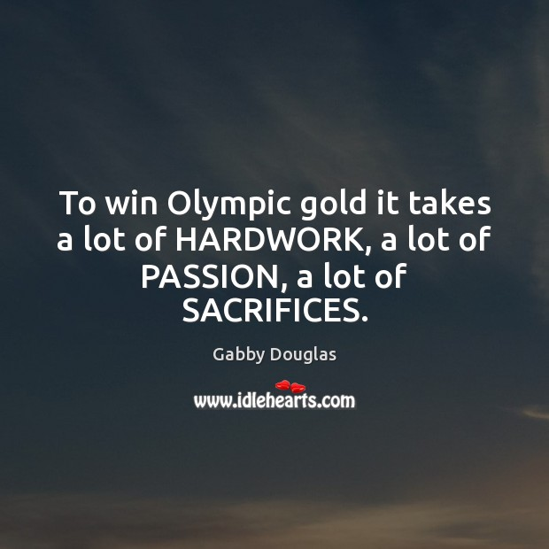 Image, To win Olympic gold it takes a lot of HARDWORK, a lot of PASSION, a lot of SACRIFICES.