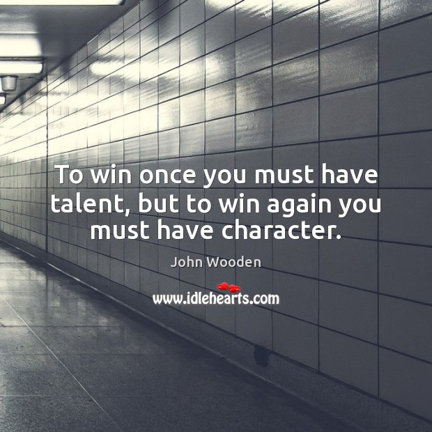 To win once you must have talent, but to win again you must have character. Image