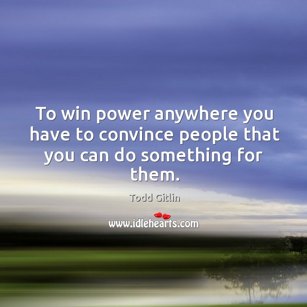 To win power anywhere you have to convince people that you can do something for them. Image