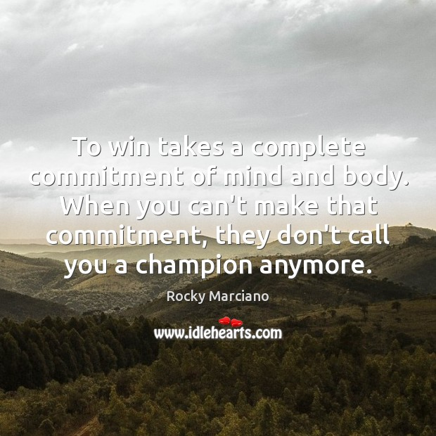 To win takes a complete commitment of mind and body. When you Image
