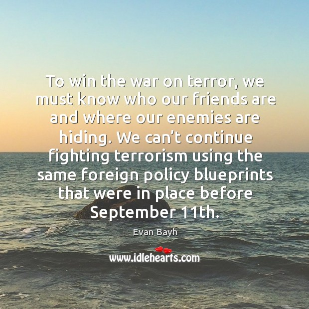To win the war on terror, we must know who our friends are and where our enemies are hiding. Evan Bayh Picture Quote