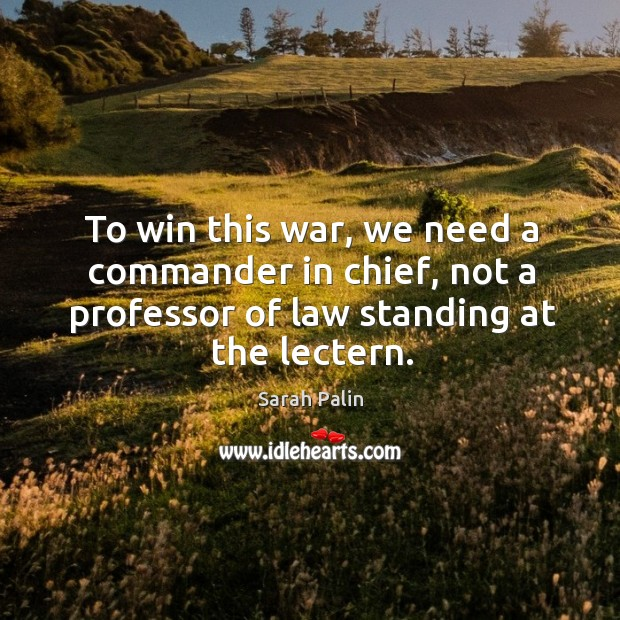 To win this war, we need a commander in chief, not a professor of law standing at the lectern. Image
