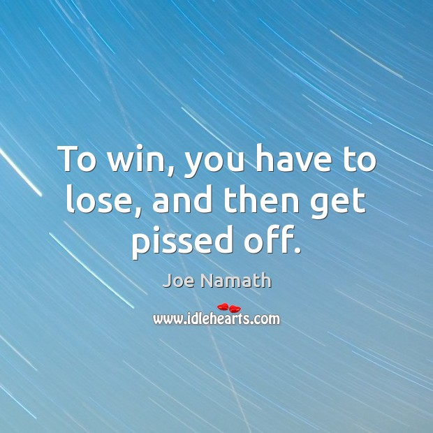 To win, you have to lose, and then get pissed off. Joe Namath Picture Quote