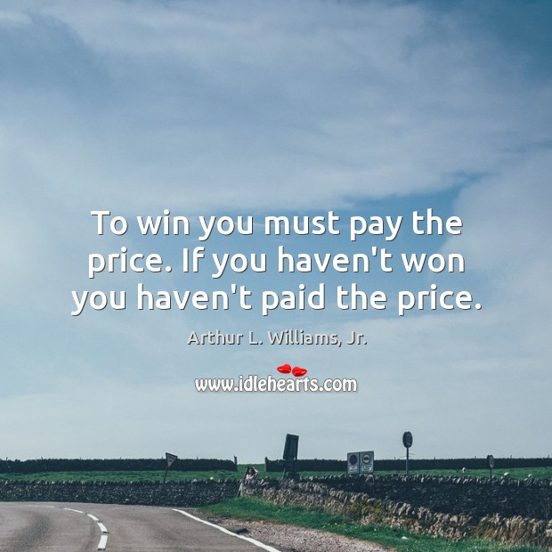 To win you must pay the price. If you haven't won you haven't paid the price. Image