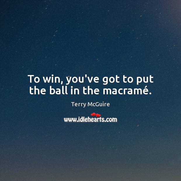 To win, you've got to put the ball in the macramé. Image