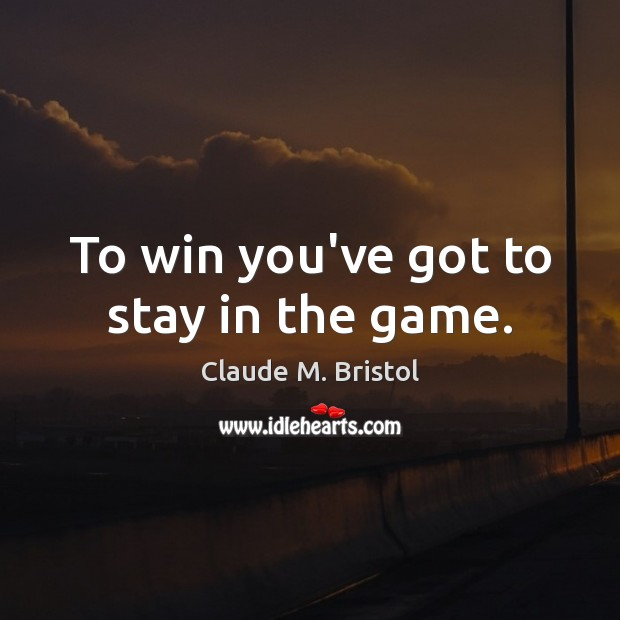 To win you've got to stay in the game. Image
