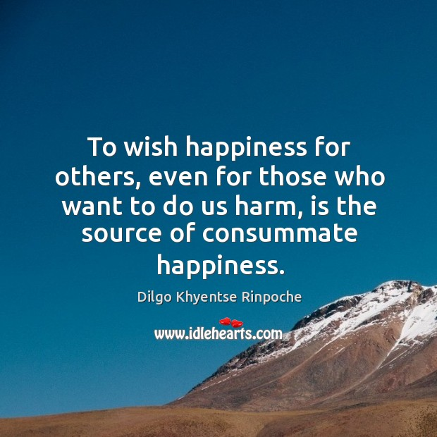 To wish happiness for others, even for those who want to do Dilgo Khyentse Rinpoche Picture Quote