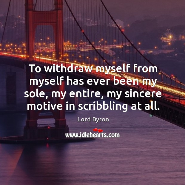 Image, To withdraw myself from myself has ever been my sole, my entire, my sincere motive in scribbling at all.