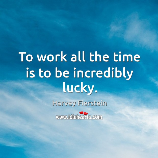 Image, To work all the time is to be incredibly lucky.