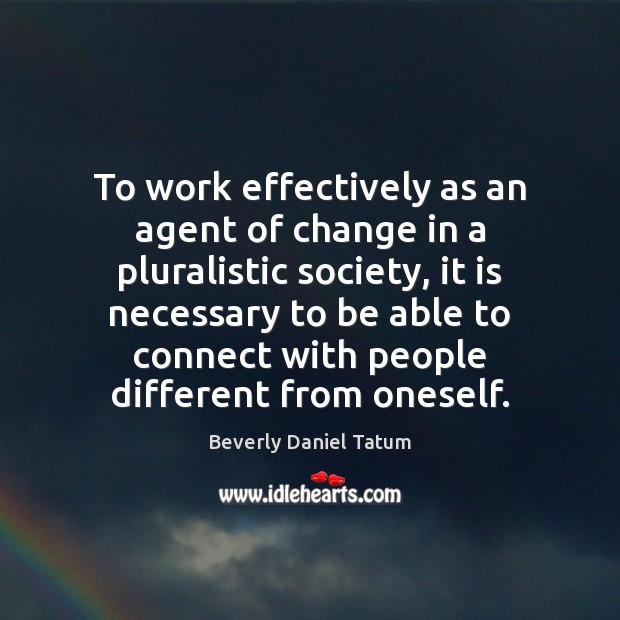 To work effectively as an agent of change in a pluralistic society, Beverly Daniel Tatum Picture Quote