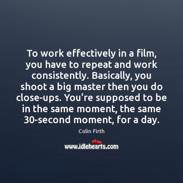 To work effectively in a film, you have to repeat and work Colin Firth Picture Quote