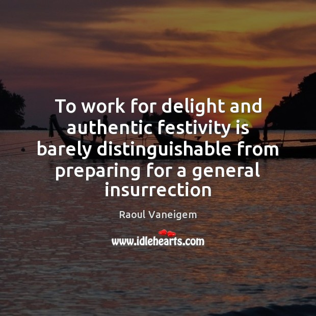To work for delight and authentic festivity is barely distinguishable from preparing Raoul Vaneigem Picture Quote