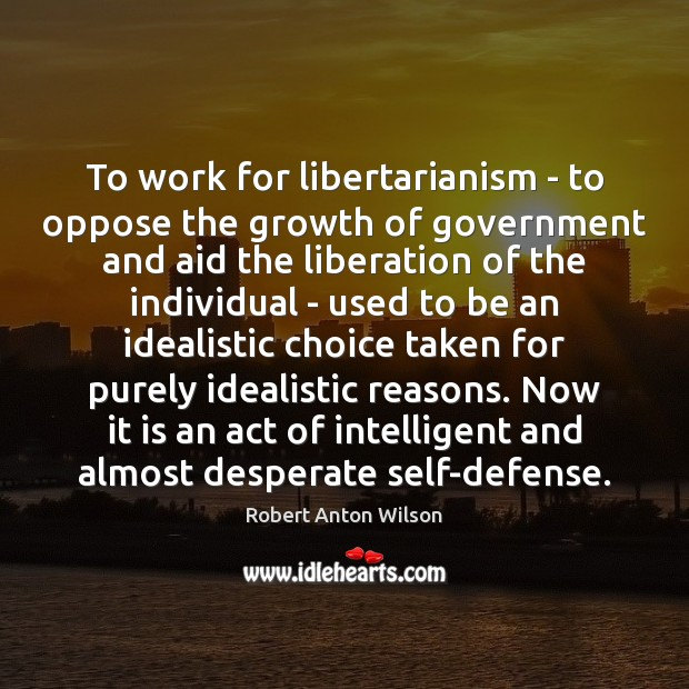 To work for libertarianism – to oppose the growth of government and Robert Anton Wilson Picture Quote