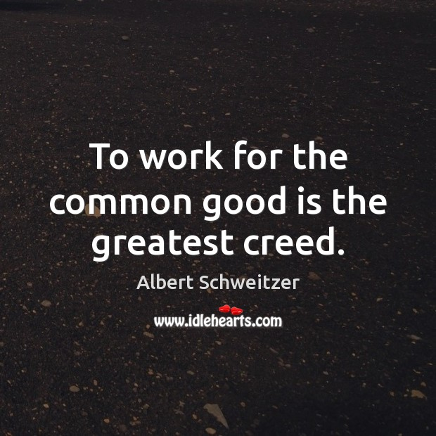To work for the common good is the greatest creed. Albert Schweitzer Picture Quote