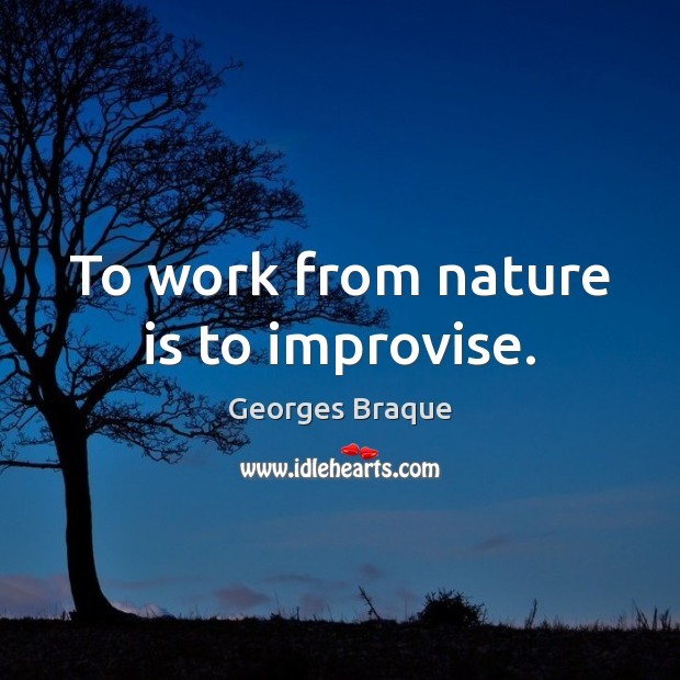 Image, To work from nature is to improvise.