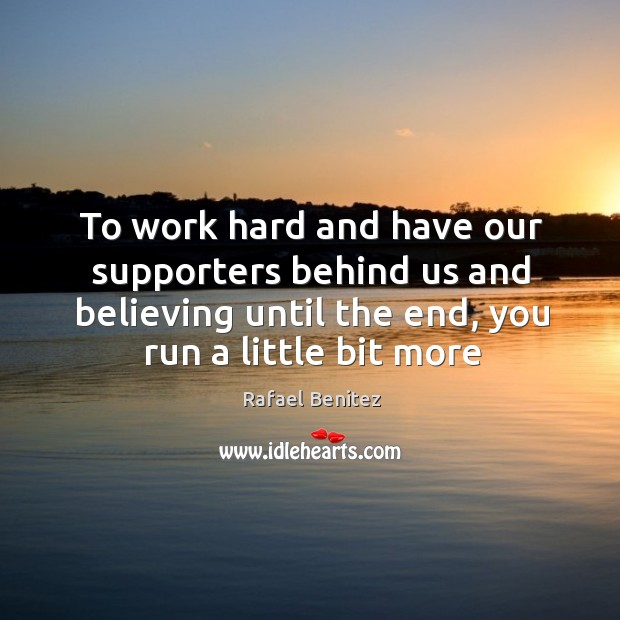 To work hard and have our supporters behind us and believing until Rafael Benitez Picture Quote