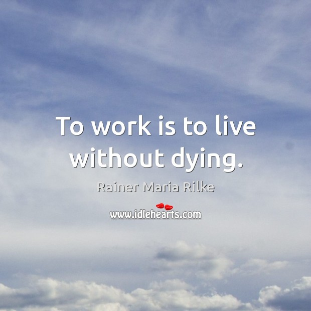 Image, To work is to live without dying.